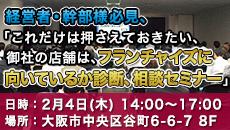 経営者・幹部様必見、「これだけは押さえておきたい、御社の店舗は、フランチャイズに向いているか診断、相談セミナー」 日時:2月4日(木)14:00~17:00 場所:大阪市中央区谷町6-6-7 8F